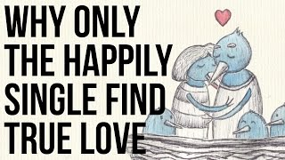 Why Only the Happily Single Find True Love