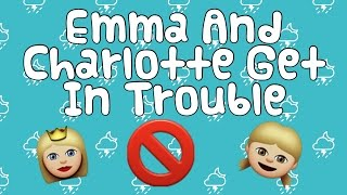 Emma and Charlotte Get In Trouble