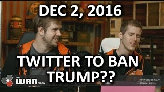 getlinkyoutube.com-The WAN Show - Twitter Will Ban TRUMP - December 2, 2016