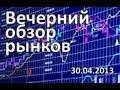АРТ КАПИТАЛ: Вечерний обзор рынков на Биржевом Канале - 30.04.2013
