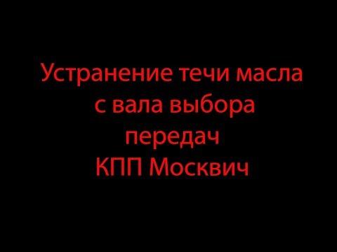 Устранение течи масла  с вала выбора  передач КПП Москвич