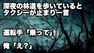 getlinkyoutube.com-夜中の林道を歩いていると急に一台のタクシーが止まった。運転手『乗って』俺「金が...」『初乗り料金でいいから』「はぁ...」→結果【2ch】