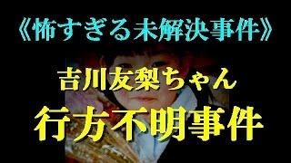 getlinkyoutube.com-【閲覧注意】吉川友梨ちゃん行方不明事件《怖すぎる未解決事件》