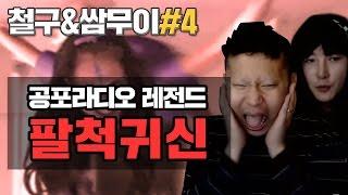 [철구&쌈무이#4] 공포라디오 단편 레전드 ★팔척귀신★ (17.03.24-9) :: ChulGu 무서운이야기