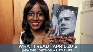 What I Read | April 2015 (aka Thoughts on A Little Life)