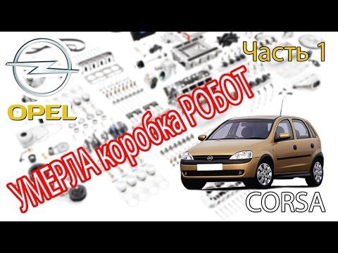 Opel Corsa - Ремонт. Часть 1 - Коробка РОБОТ.