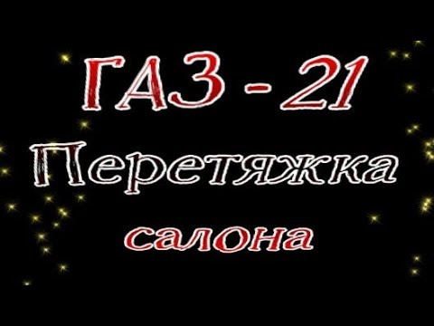 Перетяжка салона # 11. ГАЗ 21 Коврики, сиденья, двери, потолок, панель приборов