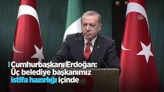 Cumhurbaşkanı Erdoğan: Üç belediye başkanımız istifa hazırlığı içinde