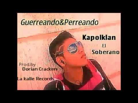 Guerreando y Perreando - Kapolklan El Soberano...COMPLETA LA CANCION