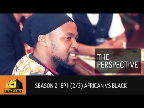 The PERSPECTIVE | SEASON 2 | Ep1 (2/3) African vs Black