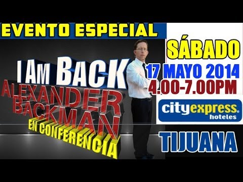 I AM BACK Alexander Backman Conferencia 17 Mayo 2014 Tijuana Mexico