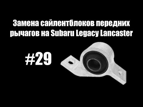 - Замена сайлентблоков передних рычагов на Subaru Legacy Lancaster