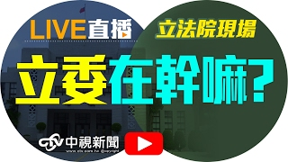 getlinkyoutube.com-立法院院會│20170221中視新聞LIVE直播