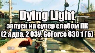 Dying Light запуск на супер слабом ПК (2 ядра, 2 ОЗУ, GeForce GT 630 1 ГБ)