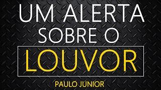 Um Alerta Sobre o Louvor - Paulo Junior