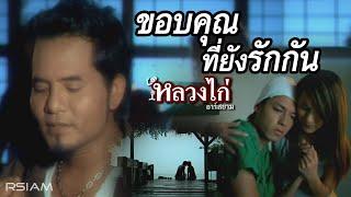 ขอบคุณที่ยังรักกัน :  หลวงไก่  อาร์ สยาม [Official MV]
