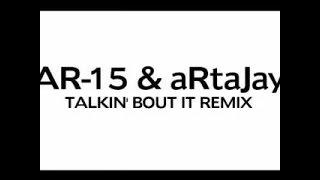 AR15 & aRtaJay - TALKIN' BOUT IT REMIX