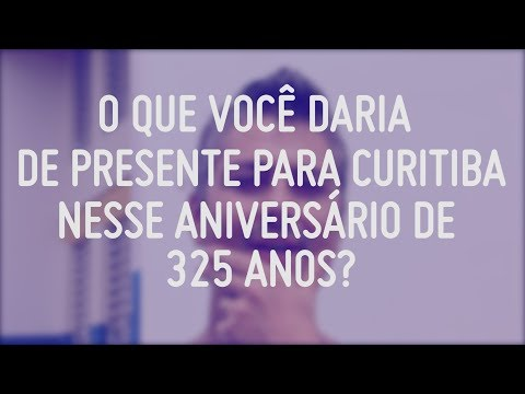 O que você daria de presente para Curitiba? | Aniversário 325 anos