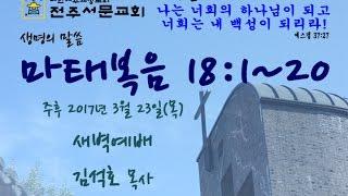 전주서문교회 2017년 3월 23일(목) 새벽예배-마태복음 18:1~20