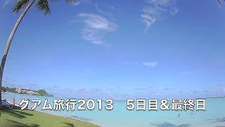Guam Travel グアム旅行2013 5日目&最終日