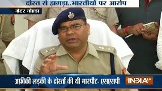 Kenyan girl was not beaten by Indians, says Gautam Buddh Nagar SSP
