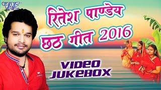 Ritesh Pandey Chhath Geet 2016 - Ritesh Pandey - Video JukeBOX - Bhojpuri Chhath Geet 2016 new