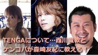getlinkyoutube.com-TENGAについて西川貴教とケンコバが森崎友紀に教える!