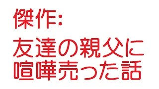getlinkyoutube.com-傑作:友達の親父に喧嘩売った話【2ch伝説】