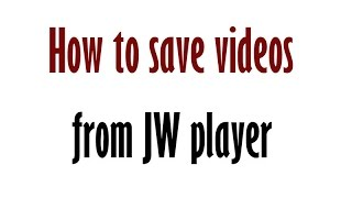 How to save videos from JW player? Mozilla firefox