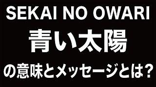 getlinkyoutube.com-SEKAI NO OWARI「青い太陽」とは何か?曲に込められたメッセージとは?【和訳/歌詞付き/セカオワ】