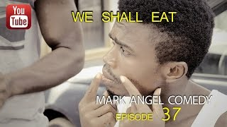 WE SHALL EAT (Mark Angel Comedy) (Episode 37)