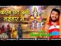 Khesari Lal Yadav का सुपरहिट Chhath Geet | करब छठ अशाे नईहर मे | Latest Bhojpuri Chhath Geet 2017