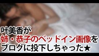 getlinkyoutube.com-【過激画像流出】叶美香がどんでも行動に?!恭子とメンズのベッドイン写真をブログに投下