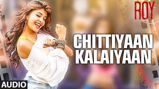 'Chittiyaan Kalaiyaan' FULL AUDIO SONG   Roy   Meet Bros Anjjan Kanika Kapoor   T-SERIES