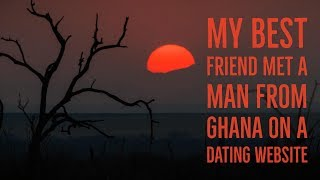 ''My Friend met a Man from Ghana on the Internet'' by Tiffany 360 | EXCLUSIVE NEW CREEPYPASTA