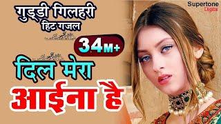 Guddi Gilhari Hit Gazal - दिल मेरा आईना है इधर देखिए -  Dil Mera Ayina Hai Idhar Dekhiye