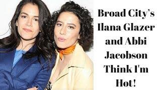 Broad City's Ilana Glazer and Abbi Jacobson Think I'm Hot!!