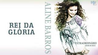 Rei da Glória   CD Extraordinário Amor de Deus   Aline Barros