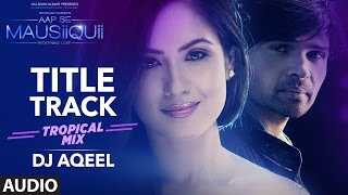 getlinkyoutube.com-AAP SE MAUSIIQUII Title Song  (Tropical Mix) Himesh Reshammiya | Remixed DJ AQEEL  | T-Series