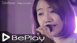 getlinkyoutube.com-ไม่คิดถึงเลย - Nap A Lean [BePlay Cover by Jom Kochaporn]