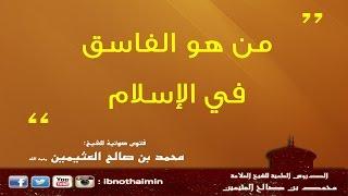 من هو الفاسق في الإسلام - الشيخ ابن عثيمين