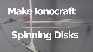 Make Ionocraft/Ion Wind Spinning Disks