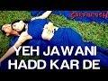Yeh Jawani Hadd Kar De
