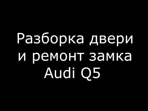 Разборка двери и ремонт замка Audi Q5