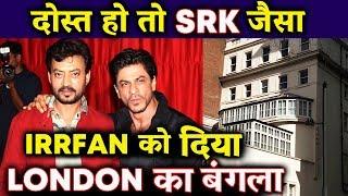 Shahrukh Khan की दिलदारी - Irrfan Khan को दिया अपना London का बंगला