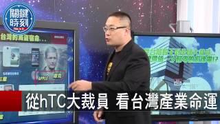 從hTC大裁員 看台灣產業命運 朱學恒 20150814-1 關鍵時刻