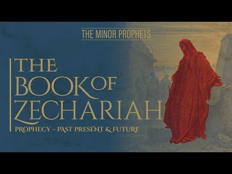 The Minor Prophets - Zechariah: Prophecy - Past, Present & Future