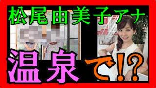 松尾由美子 ホテル「スキャンダル」はマジか!?勝目和宏アナとの真相は!?お嫁にしたいNo 1アナ画像が人気で、今後「結婚」は!?【不倫騒動】