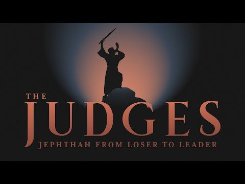 The Judges: Jephthah - From Loser to Leader