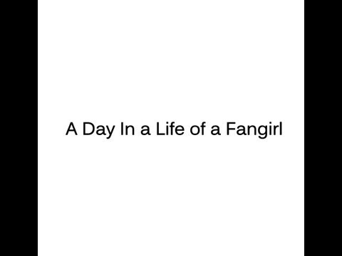 A Day In A Life Of a Fangirl